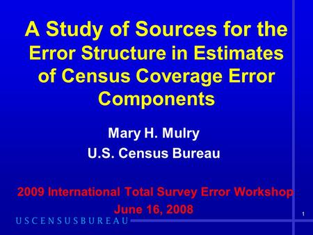 1 A Study of Sources for the Error Structure in Estimates of Census Coverage Error Components Mary H. Mulry U.S. Census Bureau 2009 International Total.