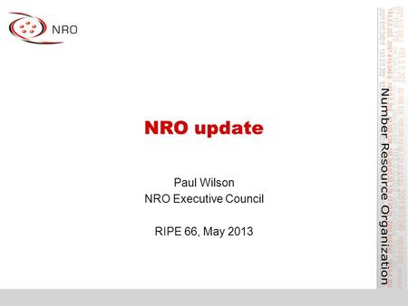 NRO update Paul Wilson NRO Executive Council RIPE 66, May 2013.
