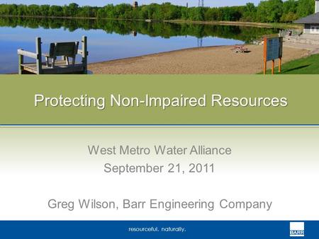 Resourceful. naturally. Protecting Non-Impaired Resources West Metro Water Alliance September 21, 2011 Greg Wilson, Barr Engineering Company.