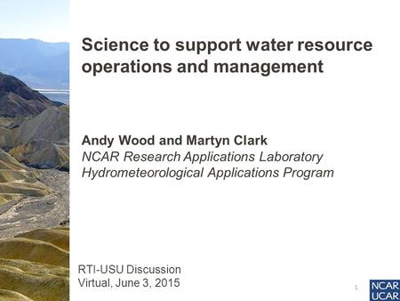 1 RTI-USU Discussion Virtual, June 3, 2015 Science to support water resource operations and management Andy Wood and Martyn Clark NCAR Research Applications.
