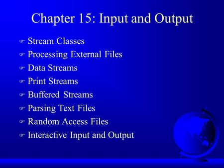 Chapter 15: Input and Output F Stream Classes F Processing External Files F Data Streams F Print Streams F Buffered Streams F Parsing Text Files F Random.