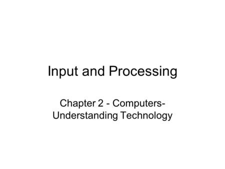 Input and Processing Chapter 2 - Computers- Understanding Technology.