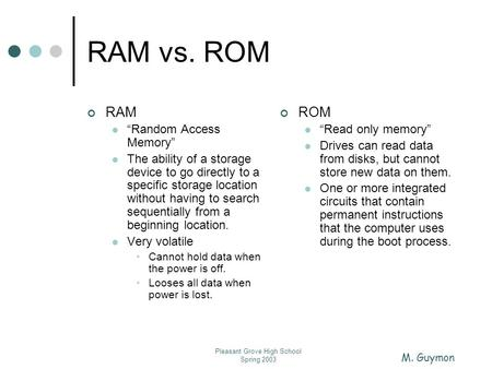 "M. Guymon Pleasant Grove High School Spring 2003 RAM vs. ROM RAM ""Random Access Memory"" The ability of a storage device to go directly to a specific storage."