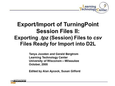 Export/Import of TurningPoint Session Files II: Exporting.tpz (Session) Files to csv Files Ready for Import into D2L Tanya Joosten and Gerald Bergtrom.