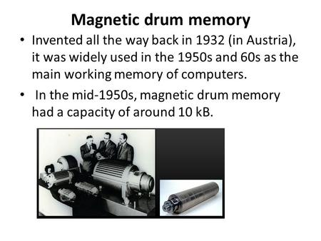 Magnetic drum memory Invented all the way back in 1932 (in Austria), it was widely used in the 1950s and 60s as the main working memory of computers. In.