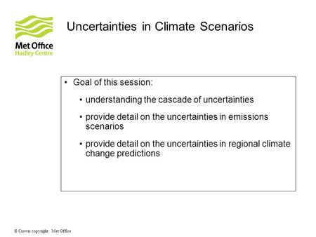 © Crown copyright Met Office Uncertainties in Climate Scenarios Goal of this session: understanding the cascade of uncertainties provide detail on the.