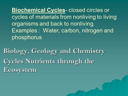 Biochemical Cycles- closed circles or cycles of materials from nonliving to living organisms and back to nonliving. Examples : Water, carbon, nitrogen.