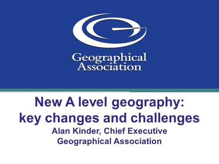 New A level geography: key changes and challenges Alan Kinder, Chief Executive Geographical Association.