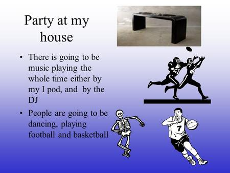 Party at my house There is going to be music playing the whole time either by my I pod, and by the DJ People are going to be dancing, playing football.