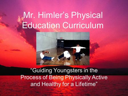 "Mr. Himler's Physical Education Curriculum ""Guiding Youngsters in the Process of Being Physically Active and Healthy for a Lifetime"""
