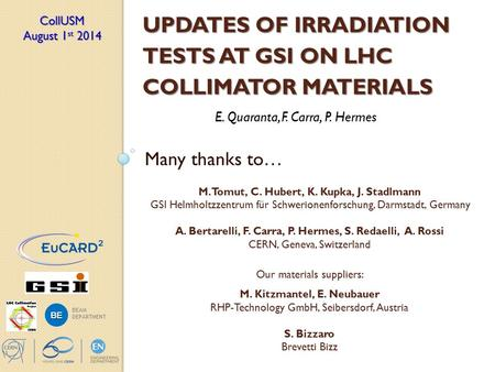 UPDATES OF IRRADIATION TESTS AT GSI ON LHC COLLIMATOR MATERIALS E. Quaranta, F. Carra, P. Hermes CollUSM August 1 st 2014 BE BEAM DEPARTMENT Many thanks.