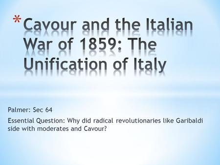 Palmer: Sec 64 Essential Question: Why did radical revolutionaries like Garibaldi side with moderates and Cavour?