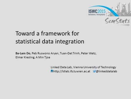 Toward a framework for statistical data integration Ba-Lam Do, Peb Ruswono Aryan, Tuan-Dat Trinh, Peter Wetz, Elmar Kiesling, A Min Tjoa Linked Data Lab,