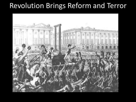Revolution Brings Reform and Terror. Section 2 Revolution Brings Reform and Terror Main Idea: The revolutionary government of France made reforms but.