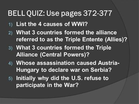 BELL QUIZ: Use pages 372-377 1) List the 4 causes of WWI? 2) What 3 countries formed the alliance referred to as the Triple Entente (Allies)? 3) What 3.