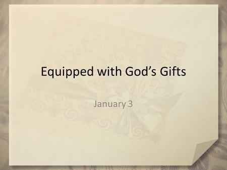 Equipped with God's Gifts January 3. Admit it now … Share with us one unique talent or ability you have (whether useful or pointless)? God has uniquely.