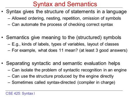 CSE 425: Syntax I Syntax and Semantics Syntax gives the structure of statements in a language –Allowed ordering, nesting, repetition, omission of symbols.