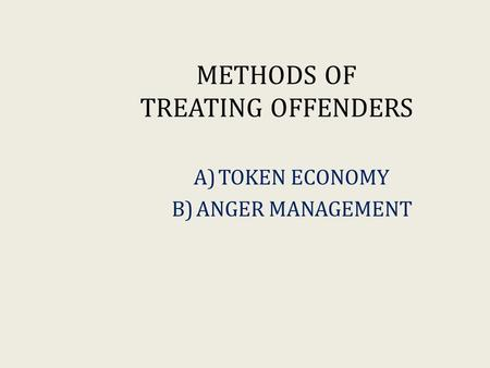 METHODS OF TREATING OFFENDERS A)TOKEN ECONOMY B)ANGER MANAGEMENT.