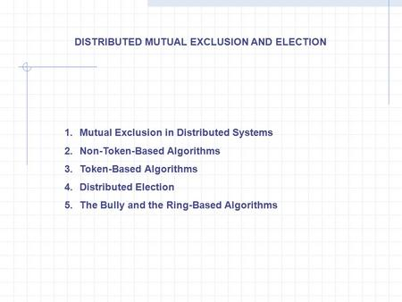 1.Mutual Exclusion in Distributed Systems 2.Non-Token-Based Algorithms 3.Token-Based Algorithms 4.Distributed Election 5.The Bully and the Ring-Based Algorithms.