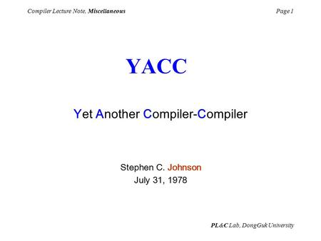 PL&C Lab, DongGuk University Compiler Lecture Note, MiscellaneousPage 1 Yet Another Compiler-Compiler Stephen C. Johnson July 31, 1978 YACC.