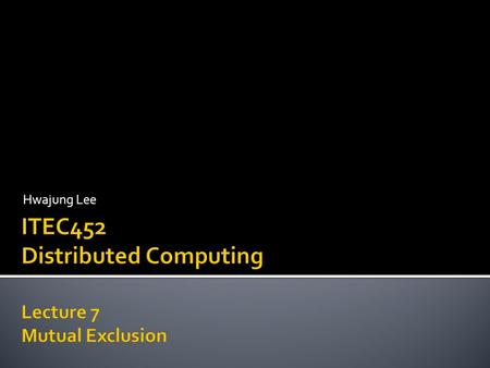Hwajung Lee. Mutual Exclusion CS p0 p1 p2 p3 Some applications are:  Resource sharing  Avoiding concurrent update on shared data  Controlling the.
