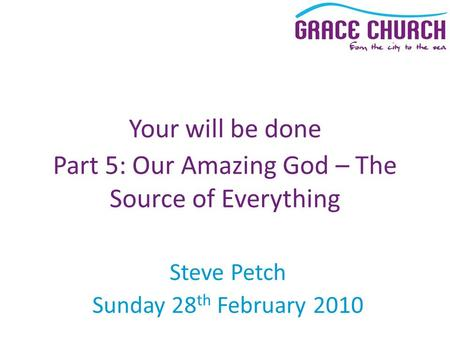 Steve Petch Sunday 28 th February 2010 Your will be done Part 5: Our Amazing God – The Source of Everything.