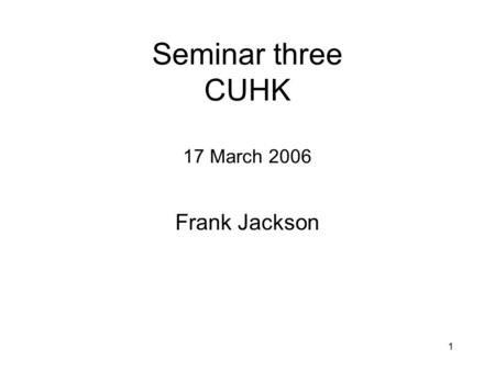 1 Seminar three CUHK 17 March 2006 Frank Jackson.
