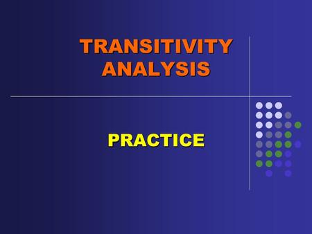 TRANSITIVITY ANALYSIS PRACTICE. MATERIAL, MENTAL, VERBAL, RELATIONAL or EXISTENTIAL. Identify process and participants in the following clauses and label.