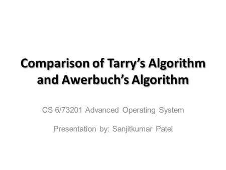 Comparison of Tarry's Algorithm and Awerbuch's Algorithm CS 6/73201 Advanced Operating System Presentation by: Sanjitkumar Patel.