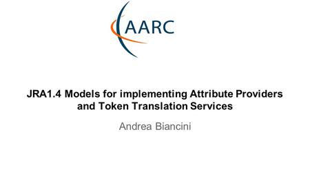 JRA1.4 Models for implementing Attribute Providers and Token Translation Services Andrea Biancini.