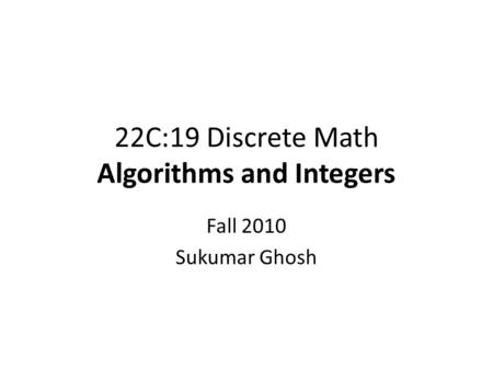 22C:19 Discrete Math Algorithms and Integers Fall 2010 Sukumar Ghosh.