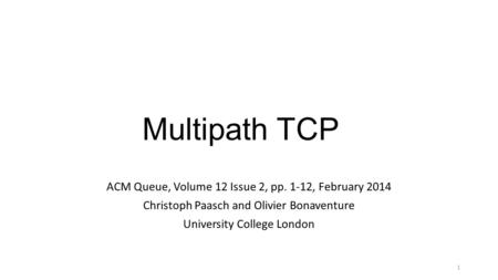 Multipath TCP ACM Queue, Volume 12 Issue 2, pp. 1-12, February 2014 Christoph Paasch and Olivier Bonaventure University College London 1.
