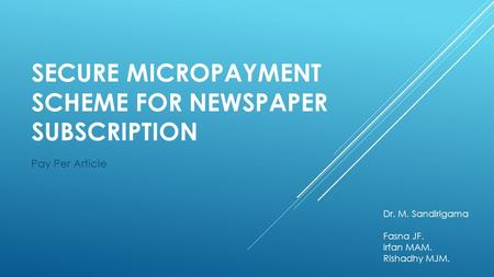 SECURE MICROPAYMENT SCHEME FOR NEWSPAPER SUBSCRIPTION Pay Per Article Dr. M. Sandirigama Fasna JF. Irfan MAM. Rishadhy MJM.