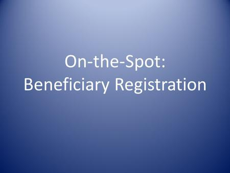 On-the-Spot: Beneficiary Registration. Objectives To be capable of implementing transparent, accountable beneficiary registration. To be familiar with.