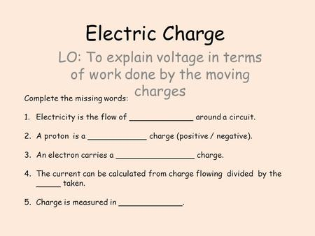 Electric Charge LO: To explain voltage in terms of work done by the moving charges Complete the missing words: 1.Electricity is the flow of _____________.