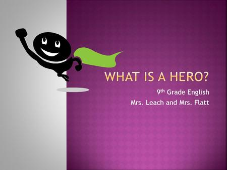 9 th Grade English Mrs. Leach and Mrs. Flatt.  Hero: (1) In mythology, a mighty warrior who is often the son of a god or king and goes on an epic quest.