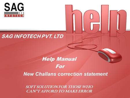 "SAG INFOTECH PVT. LTD Help Manual For New Challans correction statement SOFT SOLUTION FOR THOSE WHO CAN""T AFFORD TO MAKE ERROR."