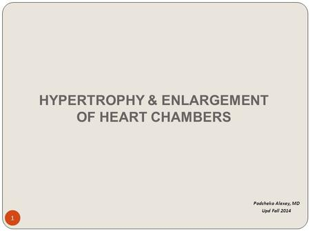 Podcheko Alexey, MD Upd Fall 2014 1 HYPERTROPHY & ENLARGEMENT OF HEART CHAMBERS.