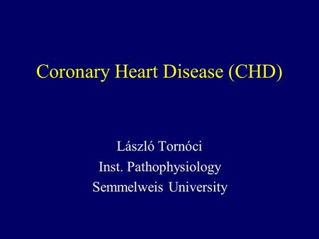 Coronary Heart Disease (CHD) László Tornóci Inst. Pathophysiology Semmelweis University.