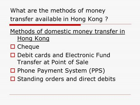 What are the methods of money transfer available in Hong Kong ? Methods of domestic money transfer in Hong Kong  Cheque  Debit cards and Electronic Fund.