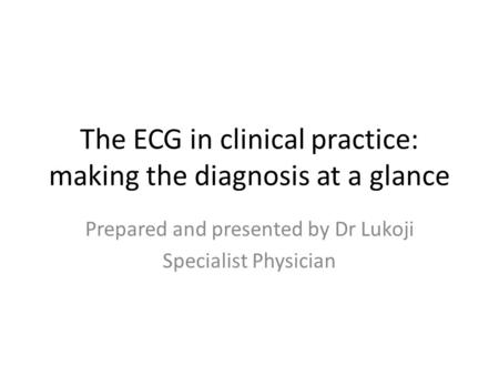 The ECG in clinical practice: making the diagnosis at a glance Prepared and presented by Dr Lukoji Specialist Physician.