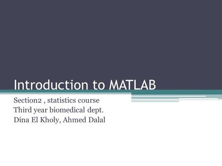 Introduction to MATLAB Section2, statistics course Third year biomedical dept. Dina El Kholy, Ahmed Dalal.