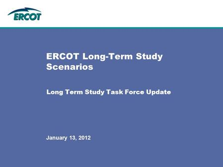 Long Term Study Task Force Update ERCOT Long-Term Study Scenarios January 13, 2012.
