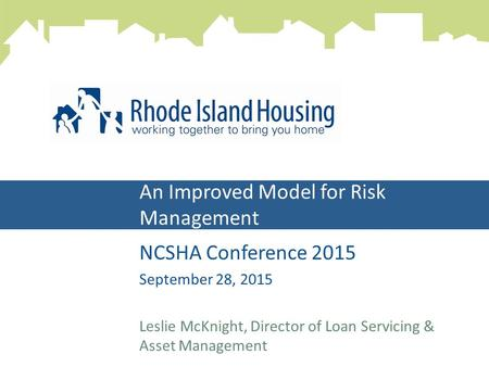 An Improved Model for Risk Management NCSHA Conference 2015 September 28, 2015 Leslie McKnight, Director of Loan Servicing & Asset Management.