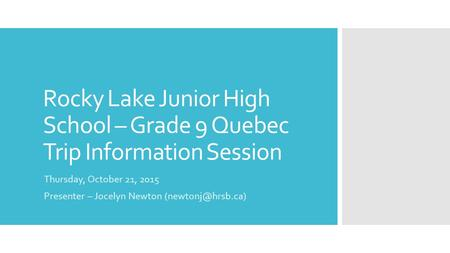 Rocky Lake Junior High School – Grade 9 Quebec Trip Information Session Thursday, October 21, 2015 Presenter – Jocelyn Newton