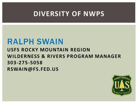 RALPH SWAIN USFS ROCKY MOUNTAIN REGION WILDERNESS & RIVERS PROGRAM MANAGER 303-275-5058 DIVERSITY OF NWPS.