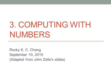 3. COMPUTING WITH NUMBERS Rocky K. C. Chang September 10, 2015 (Adapted from John Zelle's slides)