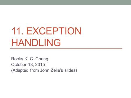 11. EXCEPTION HANDLING Rocky K. C. Chang October 18, 2015 (Adapted from John Zelle's slides)