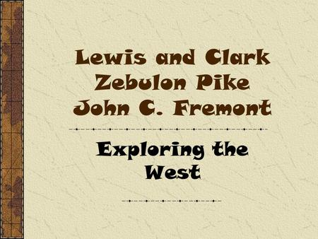 Lewis and Clark Zebulon Pike John C. Fremont Exploring the West.
