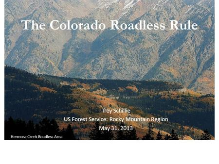 The Colorado Roadless Rule July 31, 2012 Hermosa Creek Roadless Area Trey Schillie US Forest Service: Rocky Mountain Region May 31, 2013.